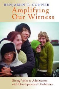 Ben Conner's latest book, Amplifying Our Witness, is a wonderful primer in doing ministry to an often neglected community:  adolescents with developmental disabilities.