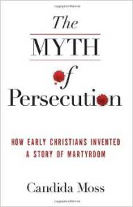 Early Christianity scholar, Candida Moss, of Notre Dame argues that Christians have overhyped the stories of martyrdom in the early church with negative impact on public discourse today in America.  Is she right?