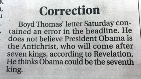 "In February, 2015, this ""correction"" showed in a North Carolina newspaper. I am so glad we finally got this story straight, aren't you??.... Well, I guess with President Obama's term coming to a close, I suppose his chances of remaining a viable ""antichrist"" candidate are becoming slim."